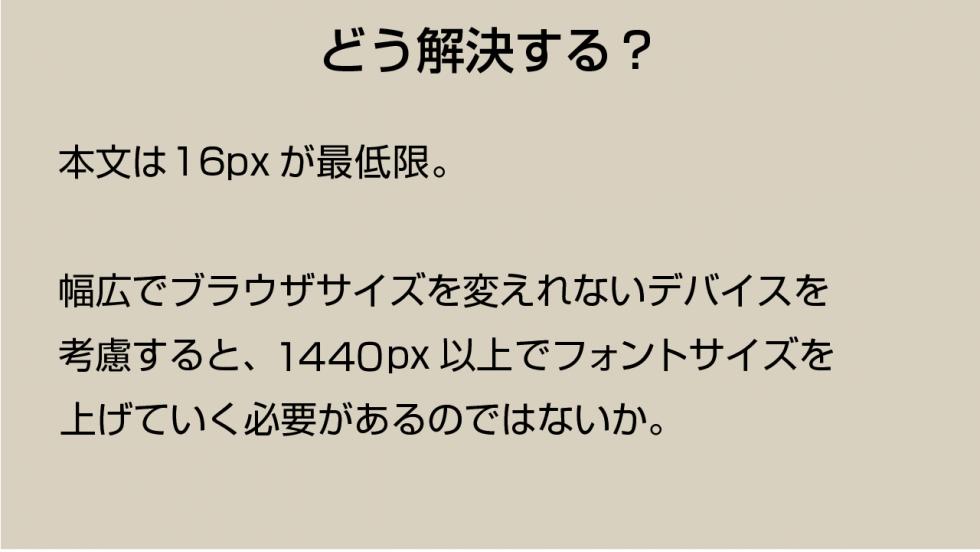 どう解決する? 本文は16pxが最低限。幅広でブラウザサイズを変えれないデバイスを考慮すると、1280px以上でフォントサイズを上げていく必要があるのではないか?