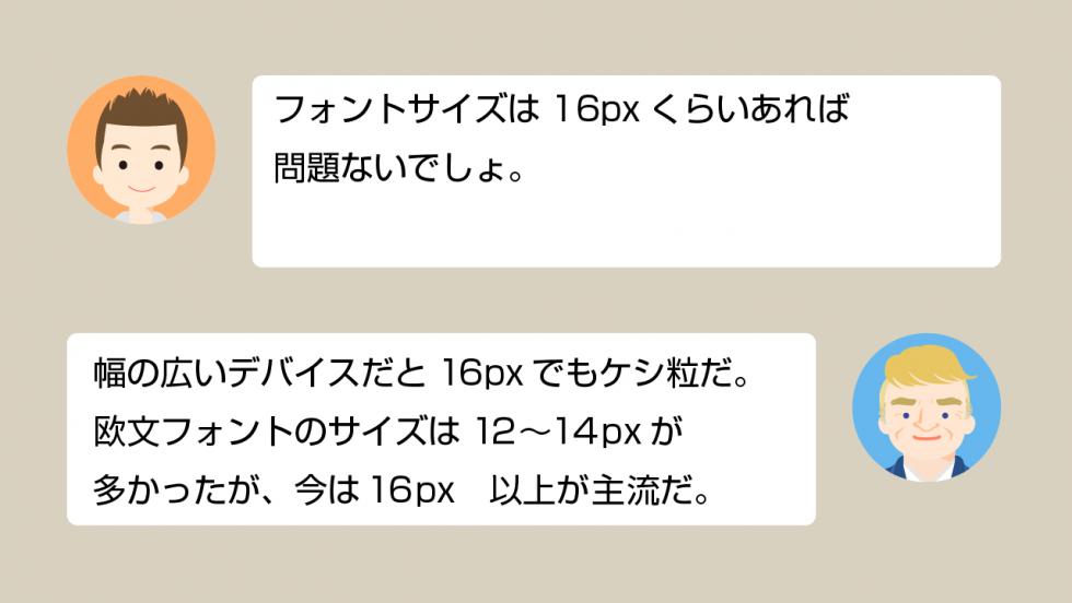 A「フォントサイズは16pxくらいあれば問題ないでしょ」 B「幅の広いデバイスだと16pxでもケシ粒だ。欧文フォントのサイズは12~14pxが多かったが、今は16px以上が主流だ」